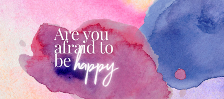 Are you afraid of being happy?